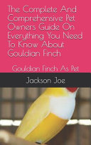 The Complete And Comprehensive Pet Owners Guide On Everything You Need To Know About Gouldian Finch