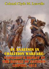 An Analysis In Coalition Warfare: Napoleon's Defeat At The Battle Of Nations-Leipzig, 1813