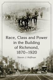 Race, Class and Power in the Building of Richmond, 1870–1920