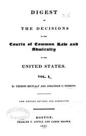United States Digest: Digest of the decisions ... by Theron Metcalf and Jonathan C. Perkins. v. 2-3. Digest of the decisions ... by George Ticknor Curtis. [v. 4-5.] A supplement to the United States digest ... by John Phelps Putnam: Volume 1