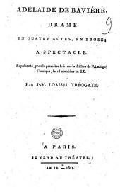 Adélaide de Bavière, drame en quatre actes, en prose; a spectacle. Représenté, pour la première fois, sur le théatre de l'Ambigu-Comique, le 13 messidor an 9. Par J.-M. Loaisel Tréogate: Numéro4
