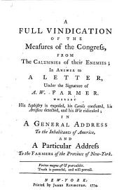 A Full Vindication of the Measures of the Congress, from the Calumnies of Their Enemies, in Answer to a Letter, Under the Signature of A.W. Farmer: Whereby His Sophistry is Exposed, His Cavils Confuted, His Artifices Detected, and His Wit Ridiculed ; in a General Address to the Inhabitants of America, and a Particular Address to the Farmers of the Province of New York