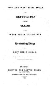 East and West India Sugar: Or, A Refutation of the Claims of the West India Colonists to a Protecting Duty on East India Sugar