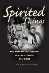 "Spirited Things: The Work of ""Possession"" in Afro-Atlantic Religions"
