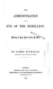 The Administration on the Eve of the Rebellion: A History of Four Years Before the War