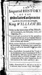 An Impartial History of the Plots and Conspiracies Against the Life of His Sacred Majesty, King William III. In Order to the Subversion of the Established Government, Our Religion, Laws, and Liberties,&c ... With Curious Remarks on God's Wonderful Providence ... Also a Satisfactory Account of the Tryals of the Conspirators ..