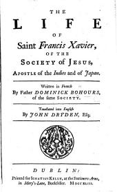The Life of St. Francis Xavier, of the Society of Jesus, Apostle of the Indies, and of Japan ... Translated by Mr. Dryden