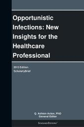 Opportunistic Infections: New Insights for the Healthcare Professional: 2013 Edition: ScholarlyBrief