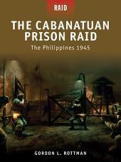 The Cabanatuan Prison Raid: The Philippines 1945