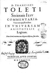 D. Francisci Toleti societatis Iesu Commentaria, vna cum quaestionibus. in vniversam Aristotelis Logicam