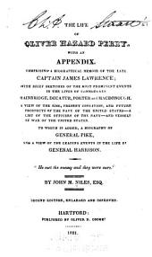 The Life of Oliver Hazard Perry: With an Appendix, Comprising a Biographical Memoir of the Late Captain James Lawrence; with Brief Sketches of the Most Prominent Events in the Lives of Commodores Bainbridge, Decatur, Porter and Macdonough ... A List of the Officers of the Navy ... To which is Added a Biography of General Pike, and a View of the Leading Events in the Life of General Harrison ...