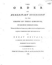 The Order of Hereditary Succession to the Crown of These Kingdoms, on Failure of Immediate Heirs, Wherein the Right of Inheritance Vested in the Several English Families Lawfully Descended from the Blood Royal of Great Britain is Deduced, Etc. [The Dedication Signed: George Kearsley.]