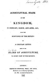 Agricultural State of the Kingdom, in February, March, and April, 1816: Being the Substance of the Replies to a Circular Letter Sent by the Board of Agriculture, to Every Part of the Kingdom, Parts 1-2