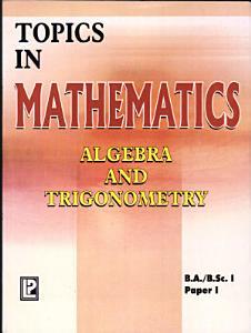 Topics in Mathematics I  Paper I  Algebra and Trigonometry Book