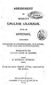 Abridgment of Murray's English Grammar. With an Appendix, Containing Exercises in Orthography, in Parsing, in Syntax, and in Punctuation. Designed for the Younger Classes of Learners. By Lindley Murray ..