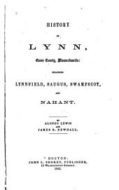 History of Lynn, Essex County: Massachusetts Including Lynnfield, Saugus, Swampscot, and Nahant, Volume 1