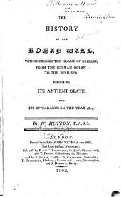 The History of the Roman Wall: Which Crosses the Island of Britain, from the German Ocean to the Irish Sea, Describing Its Antient State, and Its Appearance in the Year 1801
