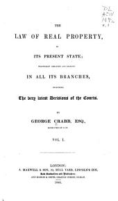 The Law of Real Property: In Its Present State; Practically Arranged and Digested in All Its Branches, Including the Very Latest Decisions of the Courts, Volume 1