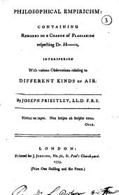 Philosophical Empiricism: Containing Remarks on a Charge of Plagiarism Respecting Dr. H[igging!s, Interspersed with Various Observations Relating to Different Kinds of Air. By Joseph Priestley ..