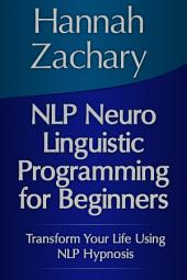 NLP Neuro Linguistic Programming for Beginners: Transform Your Life Using NLP Hypnosis