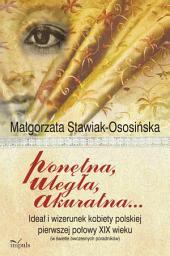 Ponętna, uległa, akuratna: Ideał i wizerunek kobiety polskiej pierwszej połowy XIX wieku (w świetle ówczesnych poradników)