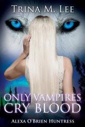 Only Vampires Cry Blood: Alexa O'Brien Huntress Book 3