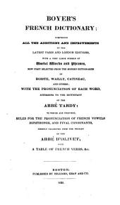 Boyer's French Dictionary: Comprising All the Additions and Improvements of the Latest Paris and London Editions ... with the Pronunciation of Each Word According to the Dictionary of the Abbé Tardy, to which are Prefixed Rules for the Pronunciation of French Vowels, Diphthongs, and Final Consonants Chiefly Collected from the Prosody of the Abbé D'Olivet, with a Table of French Verbs, &c