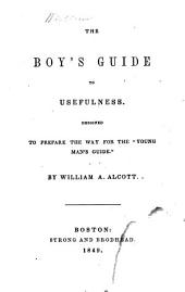 "The Boy's Guide to Usefulness: Designed to Prepare the Way for the ""Young Man's Guide"""