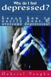 Why Do I Feel Depressed?: Learn How To Easily Beat & Overcome Depression!