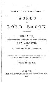 The Moral and Historical Works of Lord Bacon ... With an Introductory Dissertation and Notes ... by Joseph Devey. [With a Portrait.]