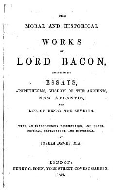 The Moral and Historical Works of Lord Bacon     With an Introductory Dissertation and Notes     by Joseph Devey   With a Portrait   PDF