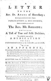 A Letter to the Rev. Dr. Adams of Shrewsbury: Occasioned by the Publication of His Sermon, Preached Against the Rev. Mr. Romaine: Entitled A Test of True and False Doctrines. To which is Now Added, a Dedication ... As Also a Letter from Mr. Romaine to Dr. Adams. By the Author of Pietas Oxoniensis, Volume 10