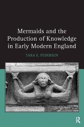 Mermaids And The Production Of Knowledge In Early Modern England Book PDF