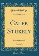 Caleb Stukely  Vol  1 of 3  Classic Reprint