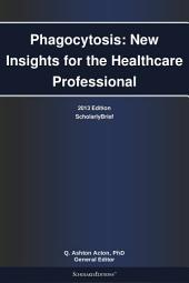 Phagocytosis: New Insights for the Healthcare Professional: 2013 Edition: ScholarlyBrief