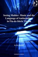 Seeing Mahler  Music and the Language of Antisemitism in Fin de Si  cle Vienna PDF