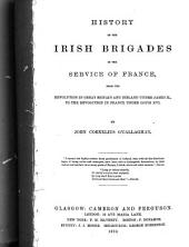 History of the Irish Brigades in the Service of France: From the Revolution in Great Britain and Ireland Under James II., to the Revolution in France Under Louis XVI.