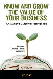 Know and Grow the Value of Your Business: An Owner's Guide to Retiring Rich