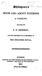 Shakspeare's Much Ado about Nothing. ... Revised by J. P. Kemble, and now published as it is performed at the Theatres Royal