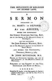 The Influence of Religion on Human Laws. A Sermon Preached at St. Mary's in Oxford, at the Assizes, ... Thursday, March 3, 1763. By John Rotheram, ...