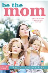 Be the Mom: Overcome Attitude Traps and Enjoy Your Kids