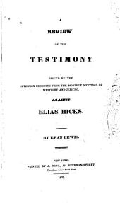 A Review of the Testimony Issued by the Orthodox Seceders from the Monthly Meetings of Westbury and Jerico, Against Elias Hicks. ...