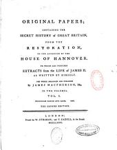 Original papers containing the secret history of Great Britain, from the Restoration to the accession of the house of Hannover, to which are prefixed extracts from the life of James II...