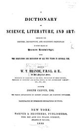 A Dictionary of Science, Literature, and Art: Comprising the History, Description, and Scientific Principles of Every Branch of Human Knowledge : with the Derivation and Definition of All the Terms in General Use
