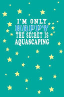 I M Only Happy the Secret Is Aquascaping Notebook Lovers Gift