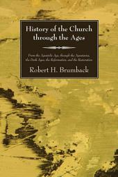 History of the Church through the Ages: From the Apostolic Age, through the Apostasies, the Dark Ages, the Reformation, and the Restoration