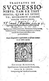 Tractatus de successionibus; tam ex testamento quam ab intestato; diversorum clarissimorum juriscosultorum