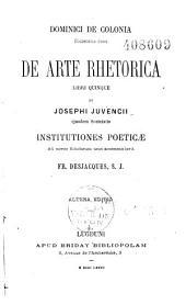 Dominici de Colonia,... de Arte rhetorica libri quinque, et Josephi Juvencii,... Institutiones poeticae ; ad novos scholarum usus accommodavit Fr. Desjacques,...