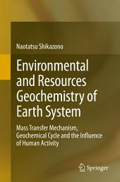 Environmental and Resources Geochemistry of Earth System: Mass Transfer Mechanism, Geochemical Cycle and the Influence of Human Activity