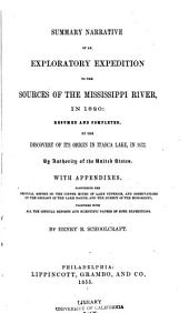 Summary Narrative of an Exploratory Expedition to the Sources of the Mississippi River, in 1820: Resumed and Completed, by the Discovery of Its Origin in Itasca Lake, in 1832. By Authority of the United States. With Appendices, Comprising ... All of the Official Reports and Scientific Papers of Both Expeditions